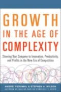 Growth in the Age of Complexity - Steering Your Company to Innovation, Productivity, and Profits in the New Era of Competition