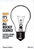 Why It's Not All Rocket Science - Scientific Theories and Experiments Explained